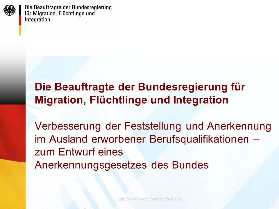 Die Beauftragte der Bundesregierung für Migration, Flüchtlinge und Integration Verbesserung der Feststellung und Anerkennung im Ausland erworbener Berufsqualifikationen – zum Entwurf eines Anerkennungsgesetzes des Bundes