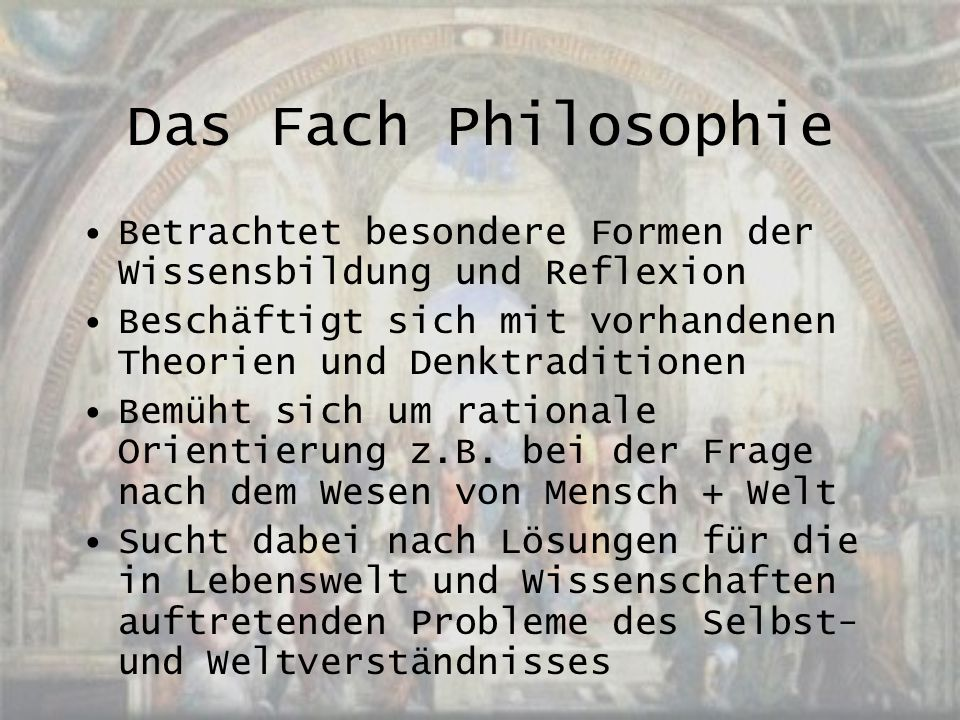 Das Fach Philosophie Betrachtet besondere Formen der Wissensbildung und Reflexion. Beschäftigt sich mit vorhandenen Theorien und Denktraditionen.