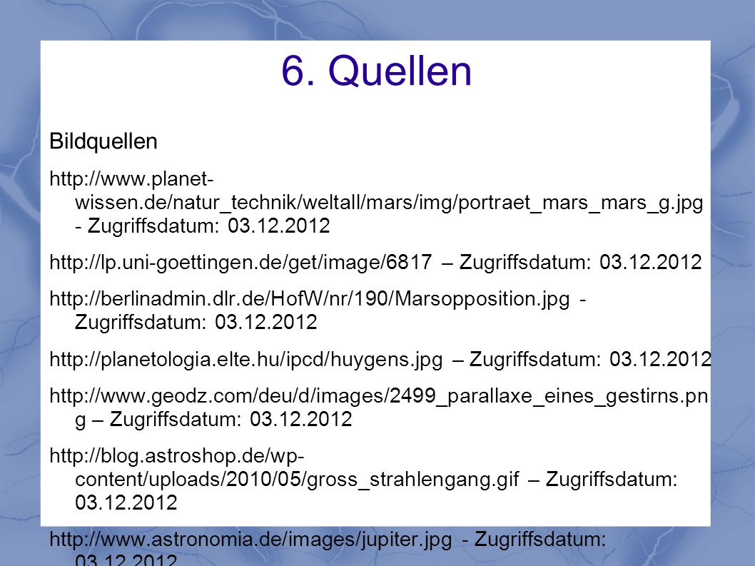 6. Quellen Bildquellen. http://www.planet- wissen.de/natur_technik/weltall/mars/img/portraet_mars_mars_g.jpg - Zugriffsdatum: 03.12.2012.