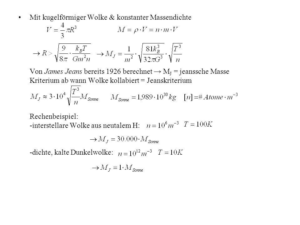 Mit kugelförmiger Wolke & konstanter Massendichte Von James Jeans bereits 1926 berechnet → MJ = jeanssche Masse Kriterium ab wann Wolke kollabiert = Jeanskriterium Rechenbeispiel: -interstellare Wolke aus neutalem H: -dichte, kalte Dunkelwolke: