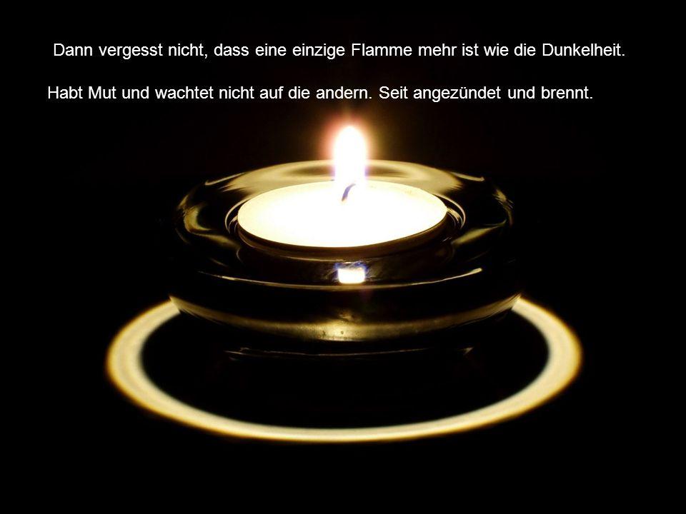 Dann vergesst nicht, dass eine einzige Flamme mehr ist wie die Dunkelheit.