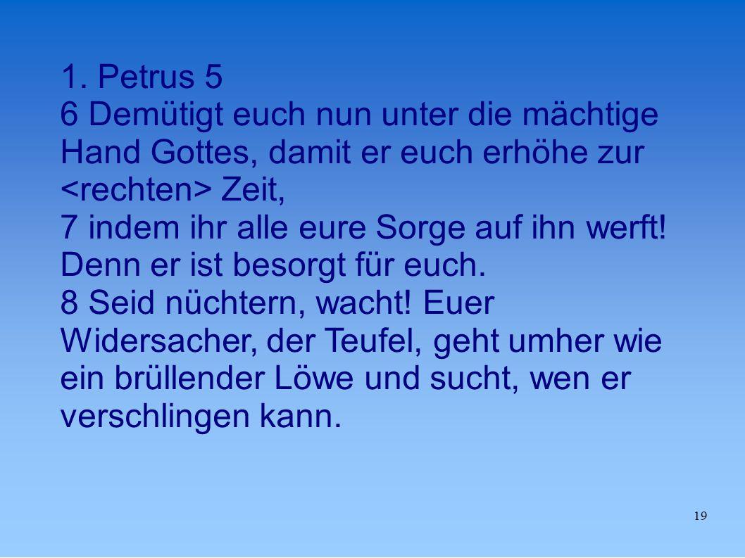1. Petrus 5 6 Demütigt euch nun unter die mächtige Hand Gottes, damit er euch erhöhe zur <rechten> Zeit,