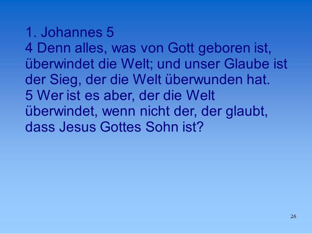 1. Johannes 5 4 Denn alles, was von Gott geboren ist, überwindet die Welt; und unser Glaube ist der Sieg, der die Welt überwunden hat.
