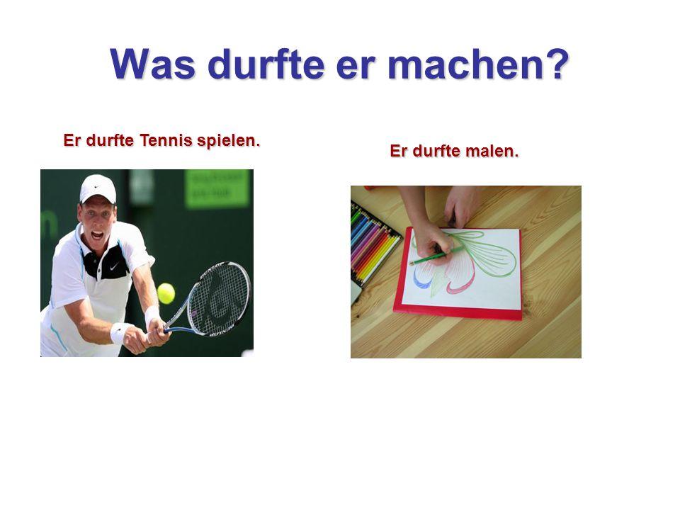 Was durfte er machen Er durfte Tennis spielen. Er durfte malen.
