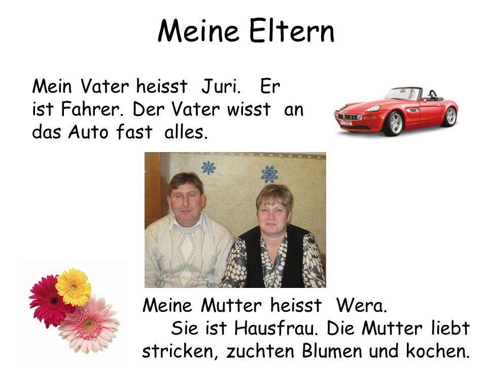Meine Eltern Mein Vater heisst Juri. Er ist Fahrer. Der Vater wisst an das Auto fast alles. Meine Mutter heisst Wera.