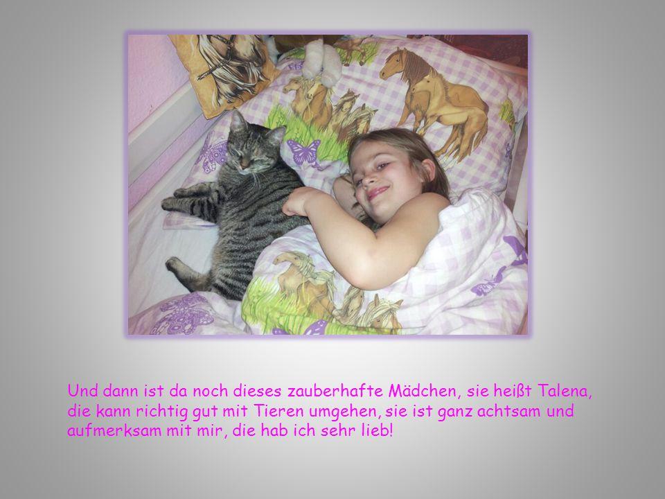 Und dann ist da noch dieses zauberhafte Mädchen, sie heißt Talena, die kann richtig gut mit Tieren umgehen, sie ist ganz achtsam und aufmerksam mit mir, die hab ich sehr lieb!