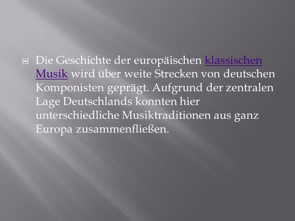 Die Geschichte der europäischen klassischen Musik wird über weite Strecken von deutschen Komponisten geprägt.