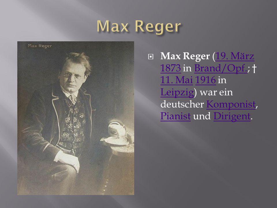 Max Reger Max Reger (19. März 1873 in Brand/Opf.; † 11.