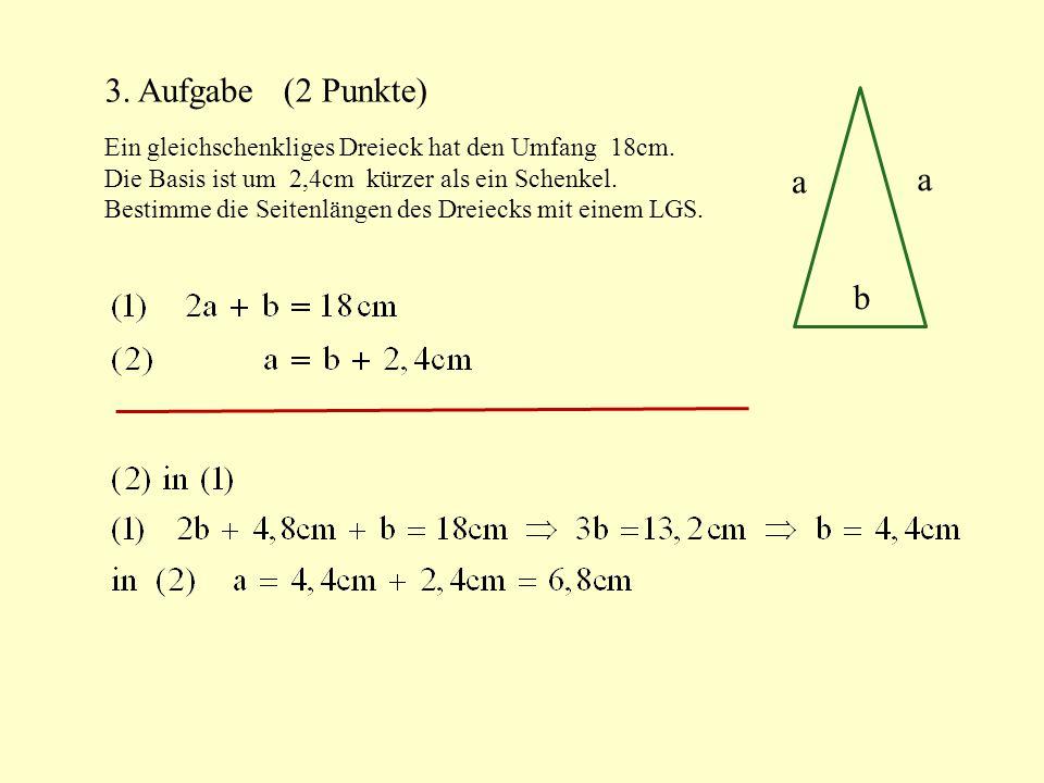 3. Aufgabe (2 Punkte) Ein gleichschenkliges Dreieck hat den Umfang 18cm. Die Basis ist um 2,4cm kürzer als ein Schenkel.