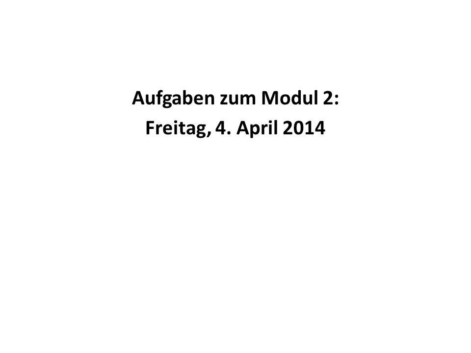 Aufgaben zum Modul 2: Freitag, 4. April 2014