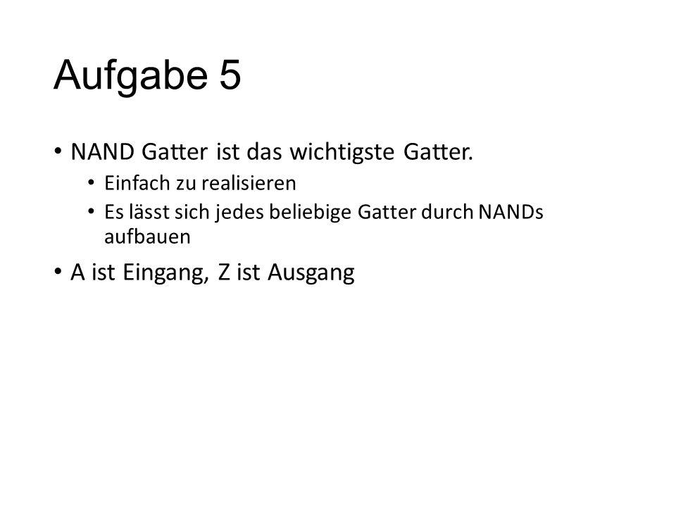Aufgabe 5 NAND Gatter ist das wichtigste Gatter.