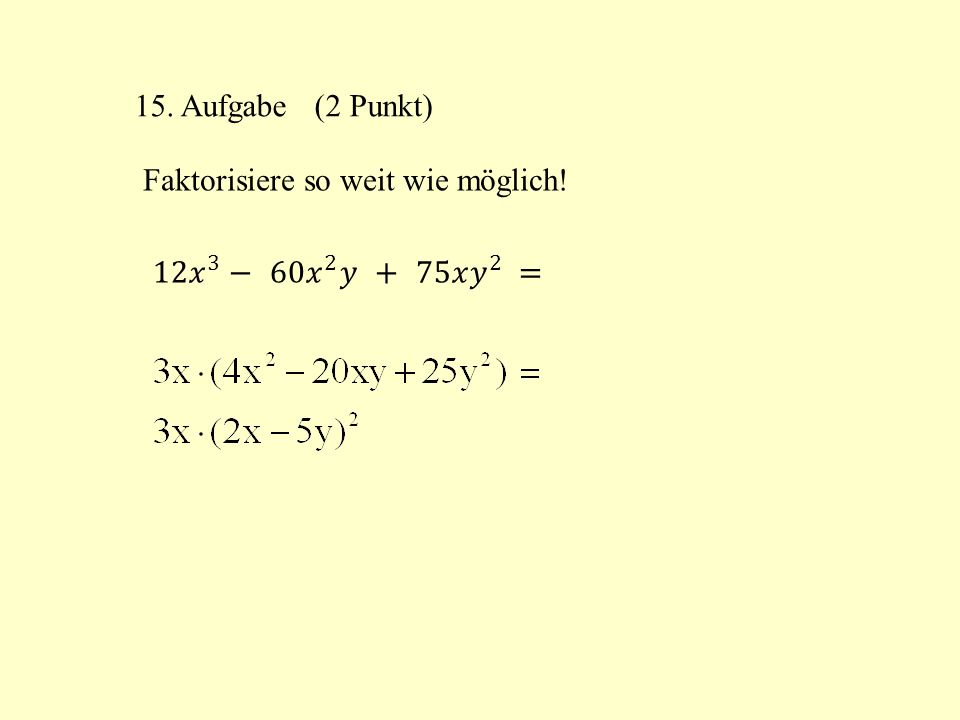 15. Aufgabe (2 Punkt) Faktorisiere so weit wie möglich! 12 𝑥 3 − 60 𝑥 2 𝑦 + 75𝑥 𝑦 2 =