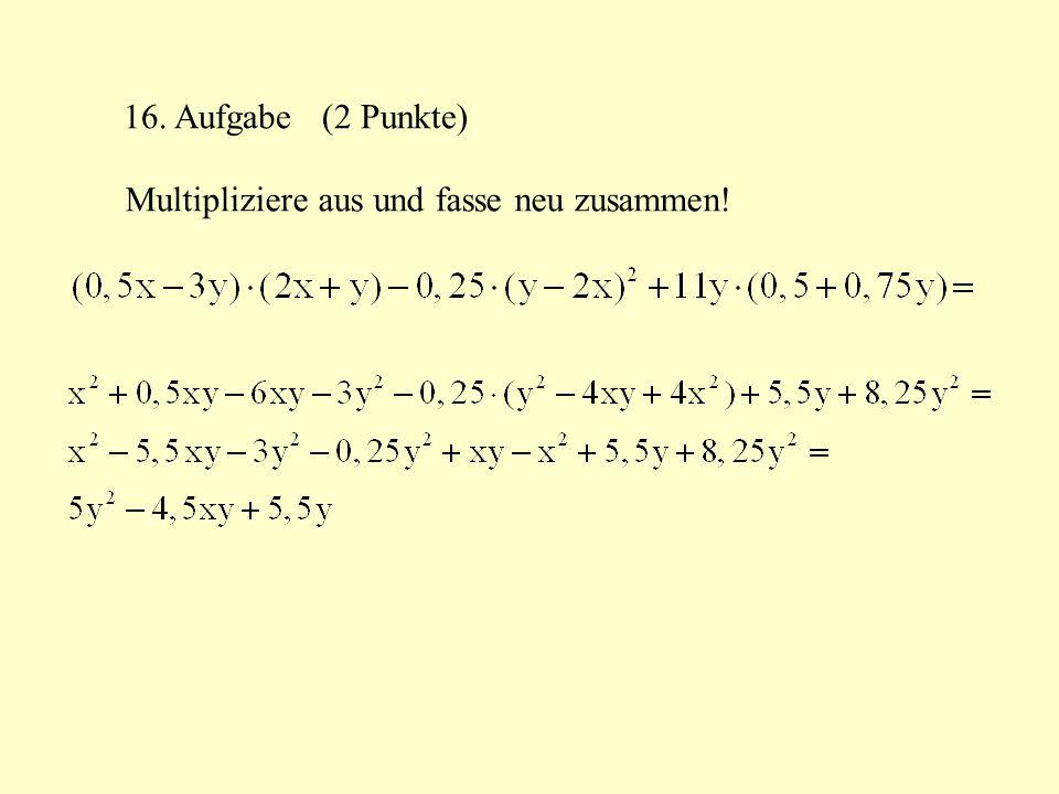 16. Aufgabe (2 Punkte) Multipliziere aus und fasse neu zusammen!