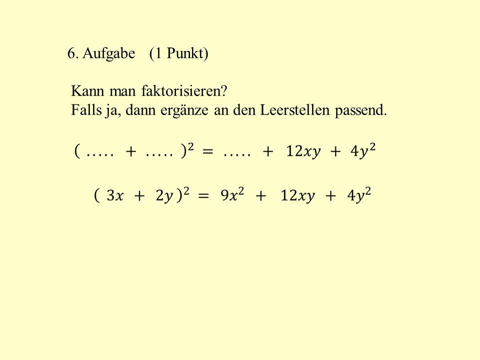 6. Aufgabe (1 Punkt) Kann man faktorisieren Falls ja, dann ergänze an den Leerstellen passend.