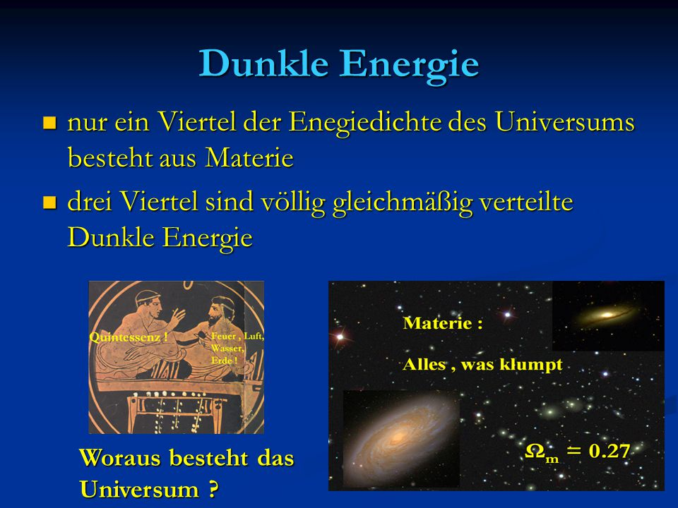 Dunkle Energie nur ein Viertel der Enegiedichte des Universums besteht aus Materie. drei Viertel sind völlig gleichmäßig verteilte Dunkle Energie.