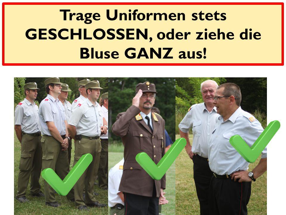 Trage Uniformen stets GESCHLOSSEN, oder ziehe die Bluse GANZ aus!