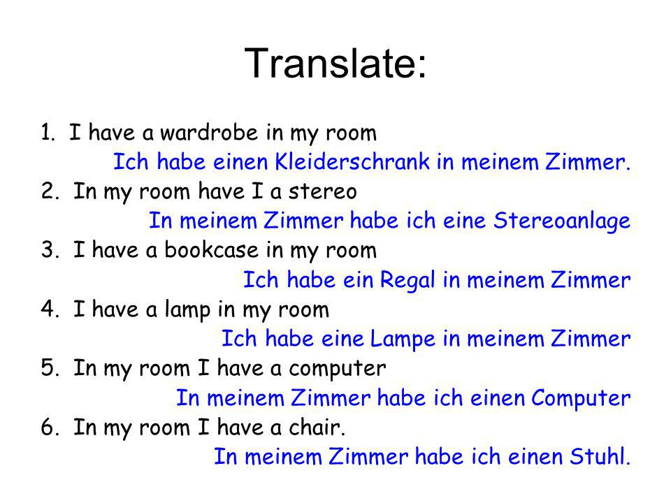 Translate: 1. I have a wardrobe in my room