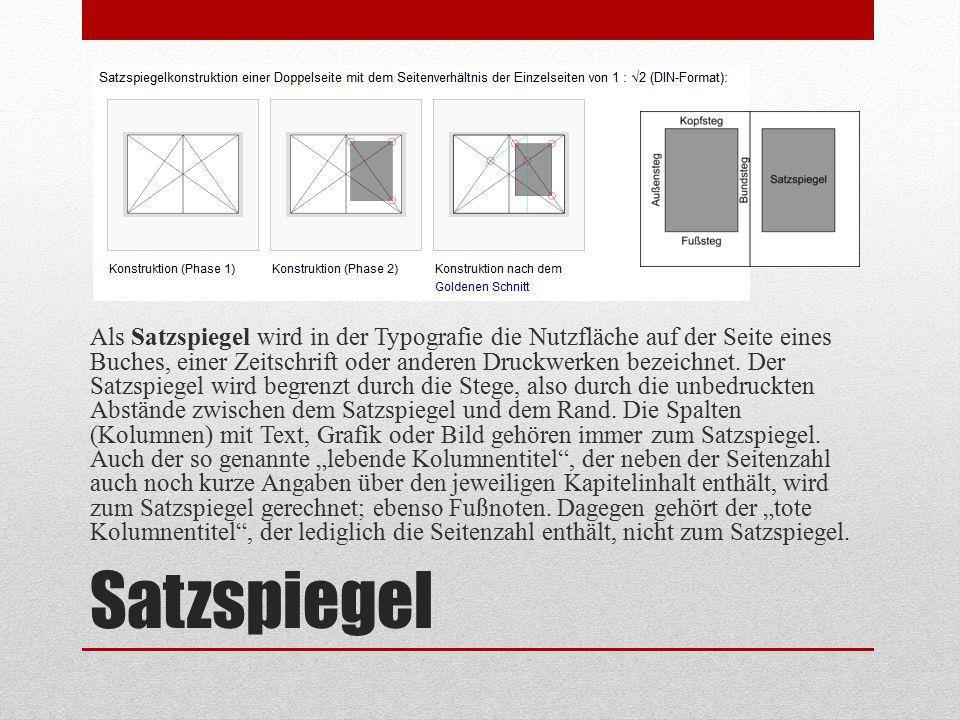 """Als Satzspiegel wird in der Typografie die Nutzfläche auf der Seite eines Buches, einer Zeitschrift oder anderen Druckwerken bezeichnet. Der Satzspiegel wird begrenzt durch die Stege, also durch die unbedruckten Abstände zwischen dem Satzspiegel und dem Rand. Die Spalten (Kolumnen) mit Text, Grafik oder Bild gehören immer zum Satzspiegel. Auch der so genannte """"lebende Kolumnentitel , der neben der Seitenzahl auch noch kurze Angaben über den jeweiligen Kapitelinhalt enthält, wird zum Satzspiegel gerechnet; ebenso Fußnoten. Dagegen gehört der """"tote Kolumnentitel , der lediglich die Seitenzahl enthält, nicht zum Satzspiegel."""