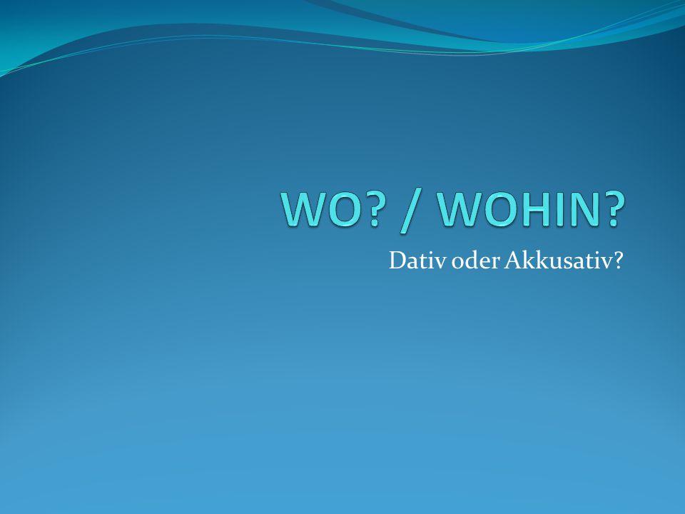 WO / WOHIN Dativ oder Akkusativ