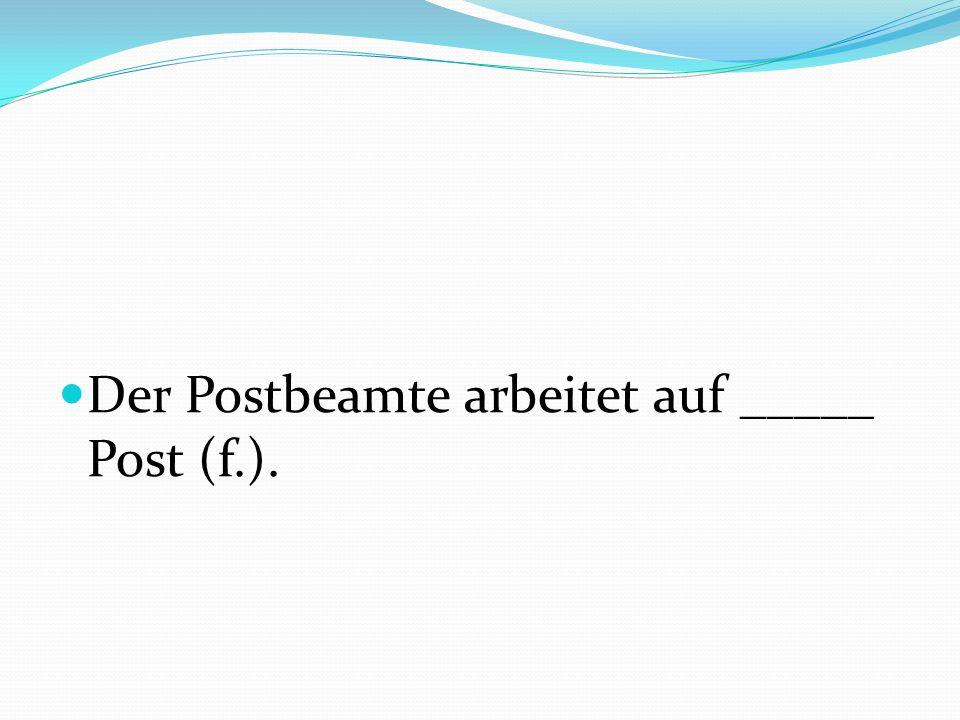 Der Postbeamte arbeitet auf _____ Post (f.).