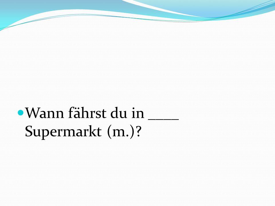 Wann fährst du in ____ Supermarkt (m.)