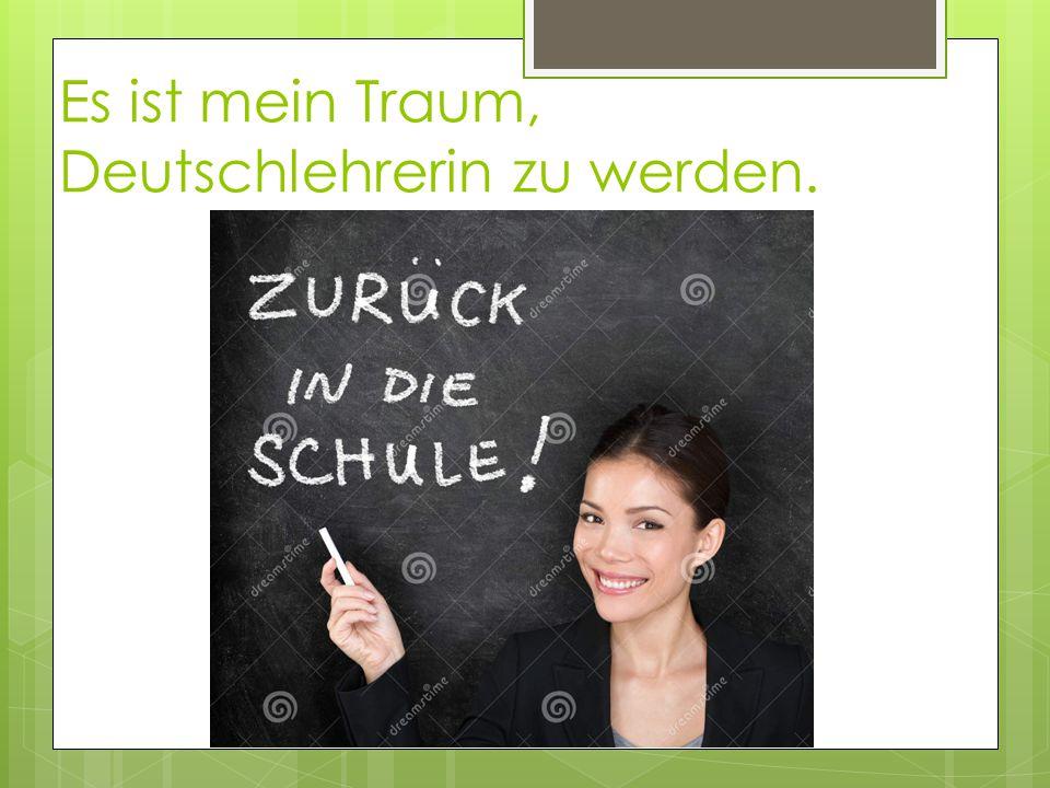 Es ist mein Traum, Deutschlehrerin zu werden.