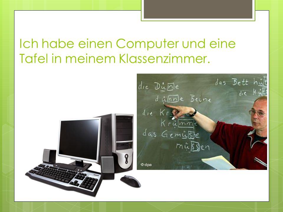 Ich habe einen Computer und eine Tafel in meinem Klassenzimmer.