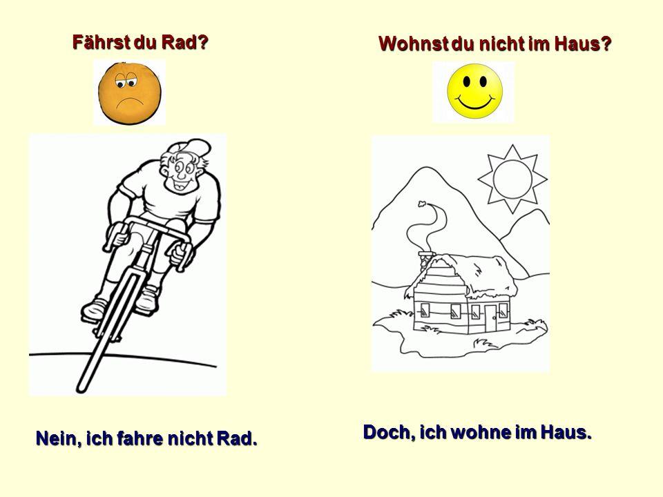 Fährst du Rad Wohnst du nicht im Haus Doch, ich wohne im Haus. Nein, ich fahre nicht Rad.