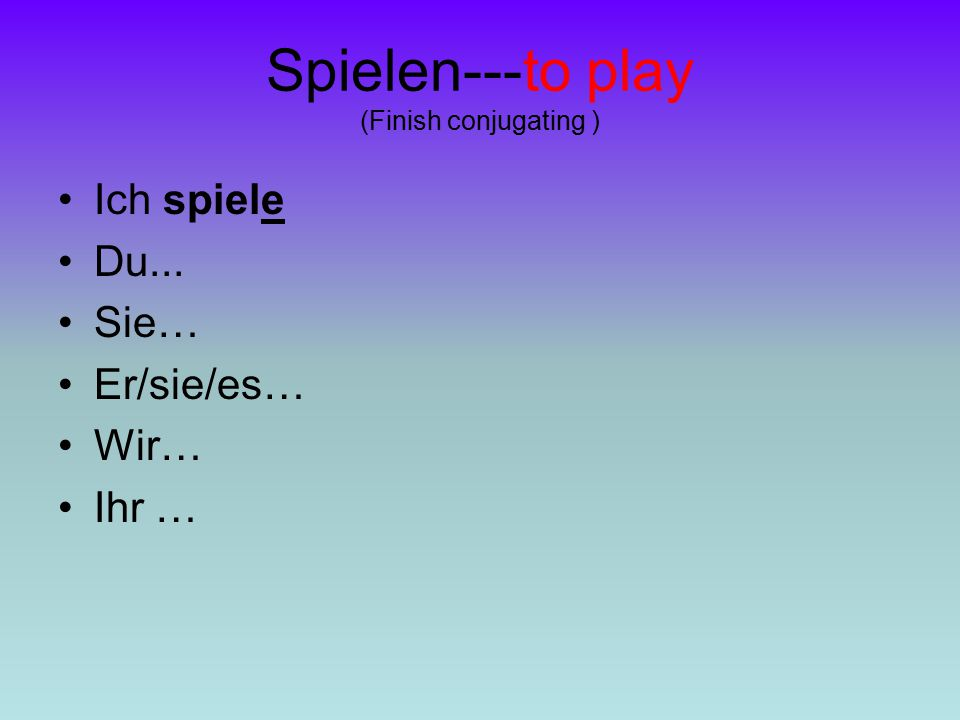 Spielen---to play (Finish conjugating )