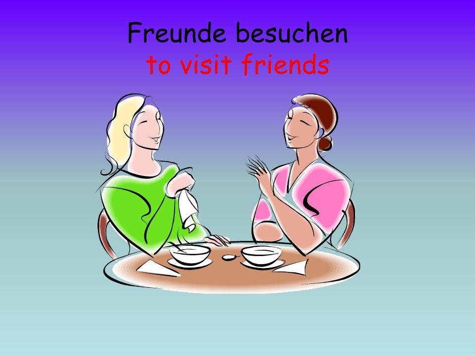 Freunde besuchen to visit friends