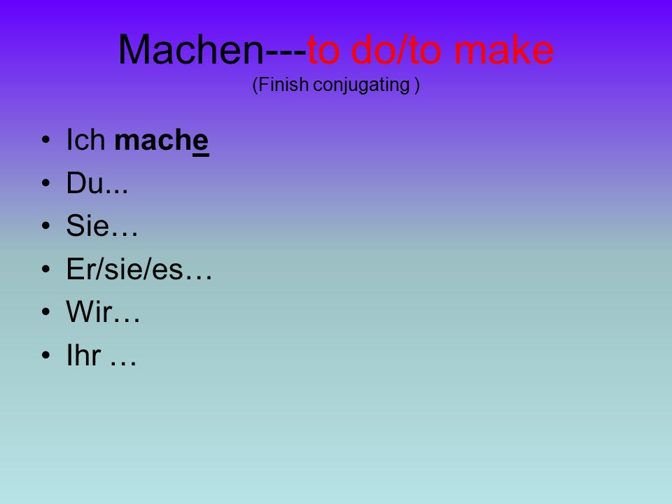 Machen---to do/to make (Finish conjugating )