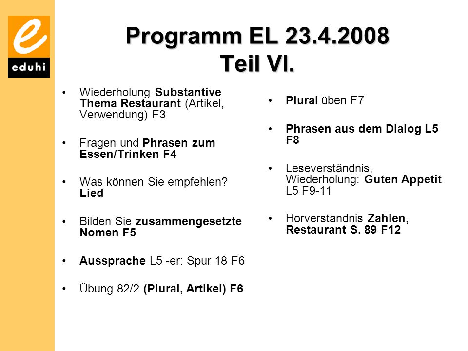 Programm EL 23.4.2008 Teil VI. Wiederholung Substantive Thema Restaurant (Artikel, Verwendung) F3. Fragen und Phrasen zum Essen/Trinken F4.