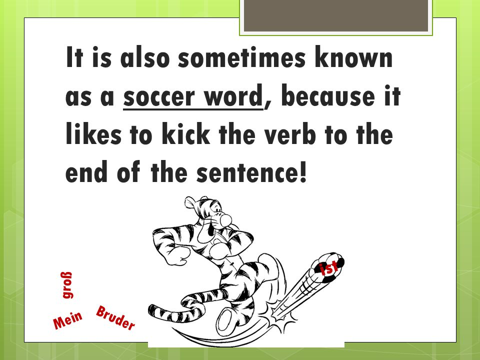 It is also sometimes known as a soccer word, because it likes to kick the verb to the end of the sentence!