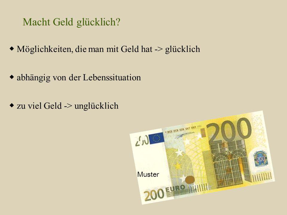 Macht Geld glücklich ◆ Möglichkeiten, die man mit Geld hat -> glücklich. ◆ abhängig von der Lebenssituation.