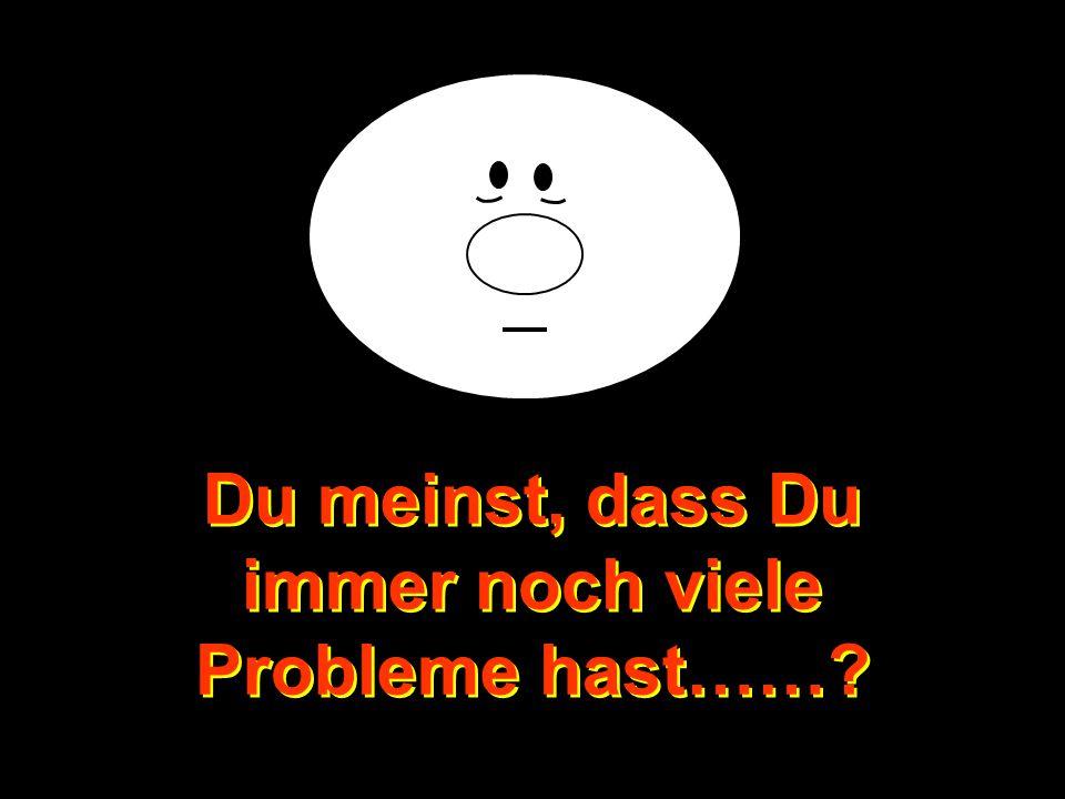 Du meinst, dass Du immer noch viele Probleme hast……