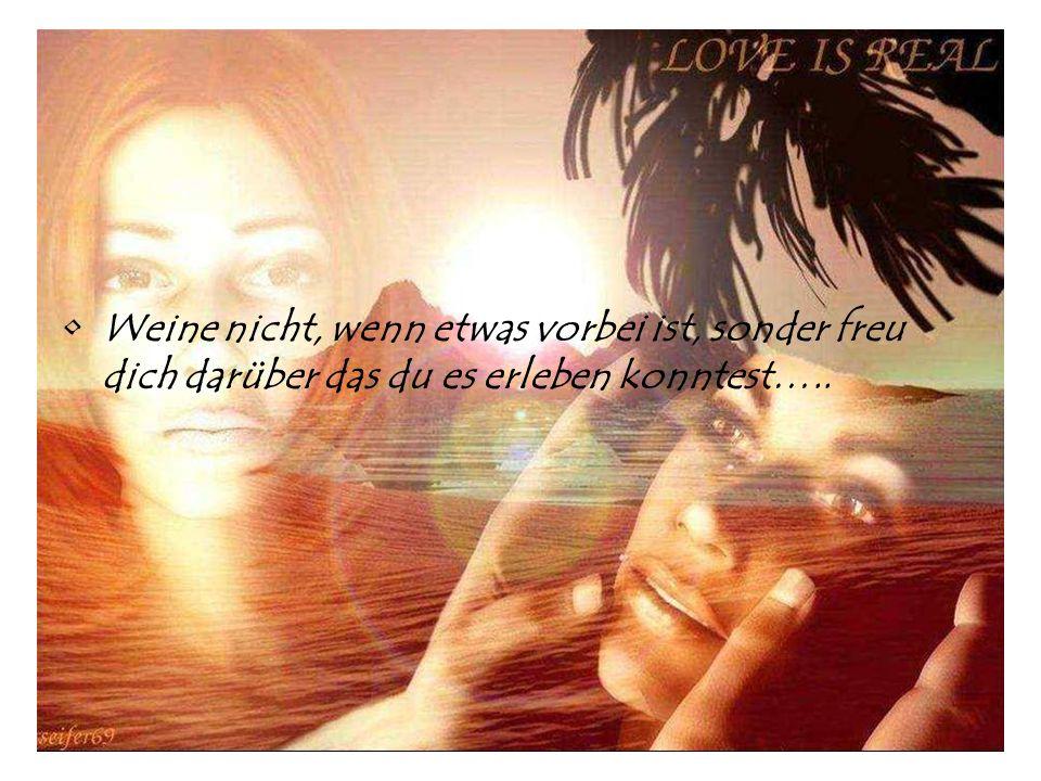 Weine nicht, wenn etwas vorbei ist, sonder freu dich darüber das du es erleben konntest…..