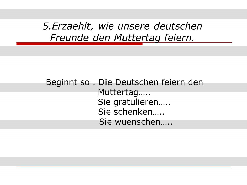 5.Erzaehlt, wie unsere deutschen Freunde den Muttertag feiern.