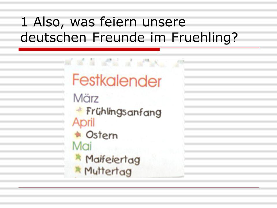 1 Also, was feiern unsere deutschen Freunde im Fruehling