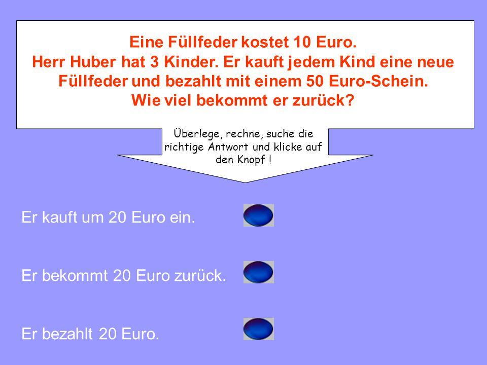 Eine Füllfeder kostet 10 Euro. Herr Huber hat 3 Kinder