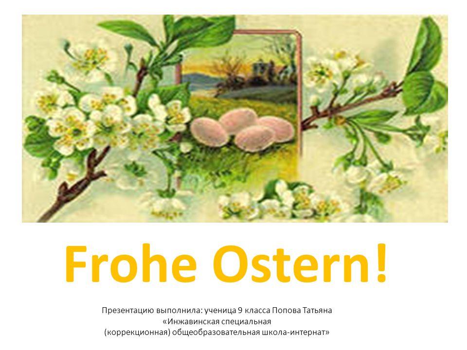 Frohe Ostern! Презентацию выполнила: ученица 9 класса Попова Татьяна