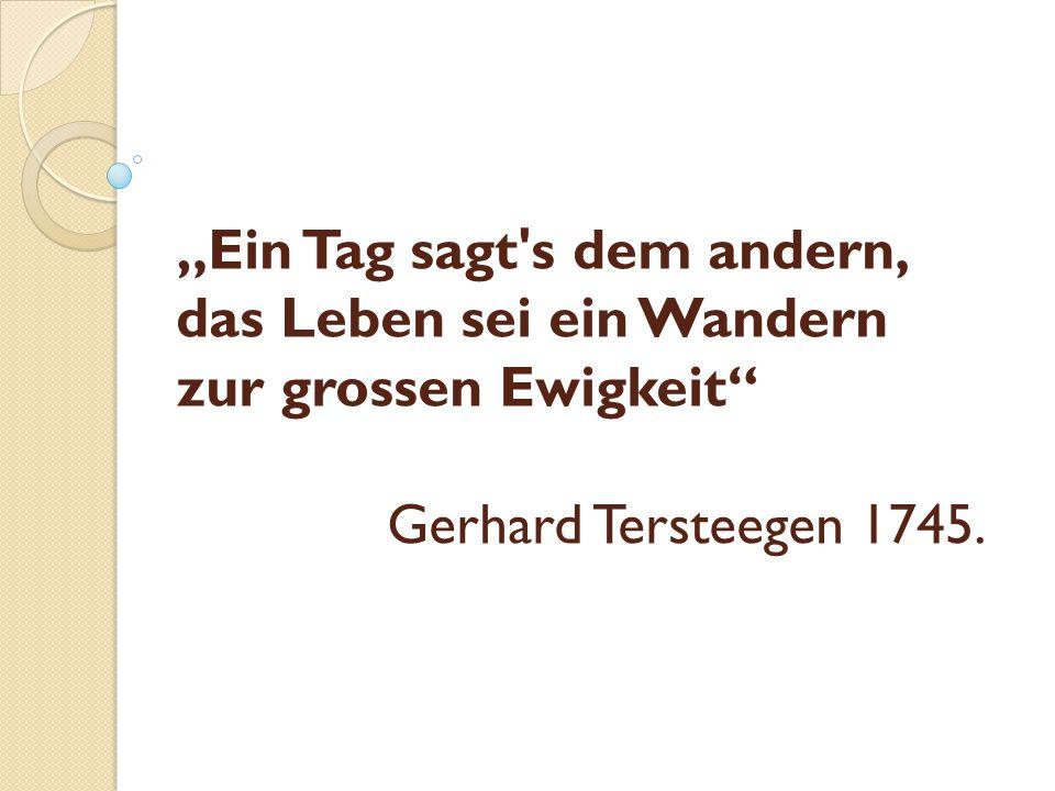 """""""Ein Tag sagt s dem andern, das Leben sei ein Wandern zur grossen Ewigkeit Gerhard Tersteegen 1745."""