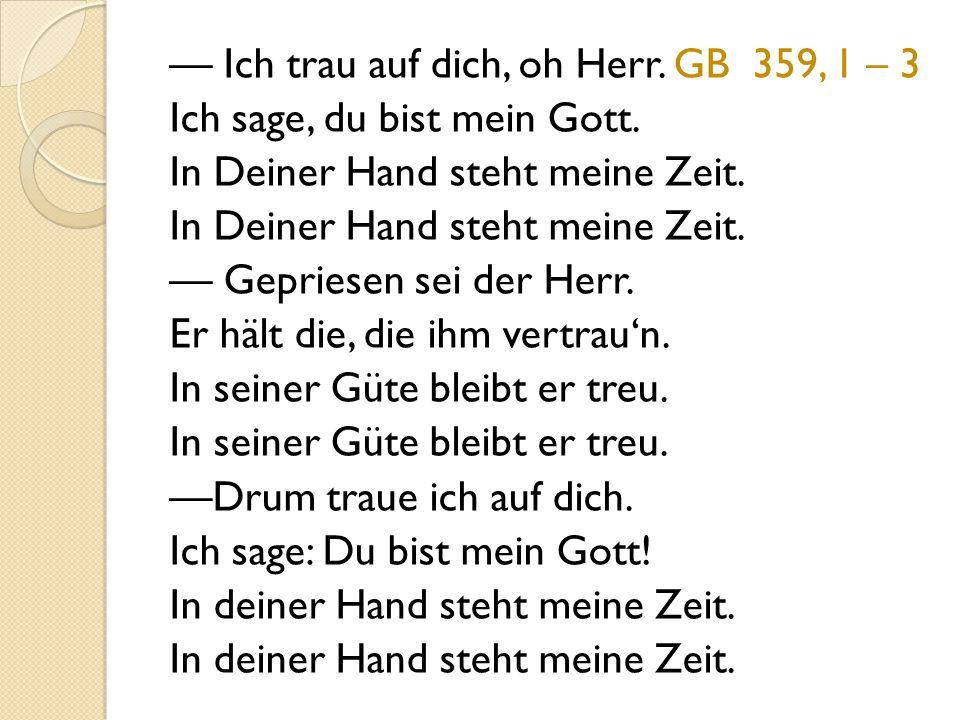 — Ich trau auf dich, oh Herr. GB 359, 1 – 3 Ich sage, du bist mein Gott.