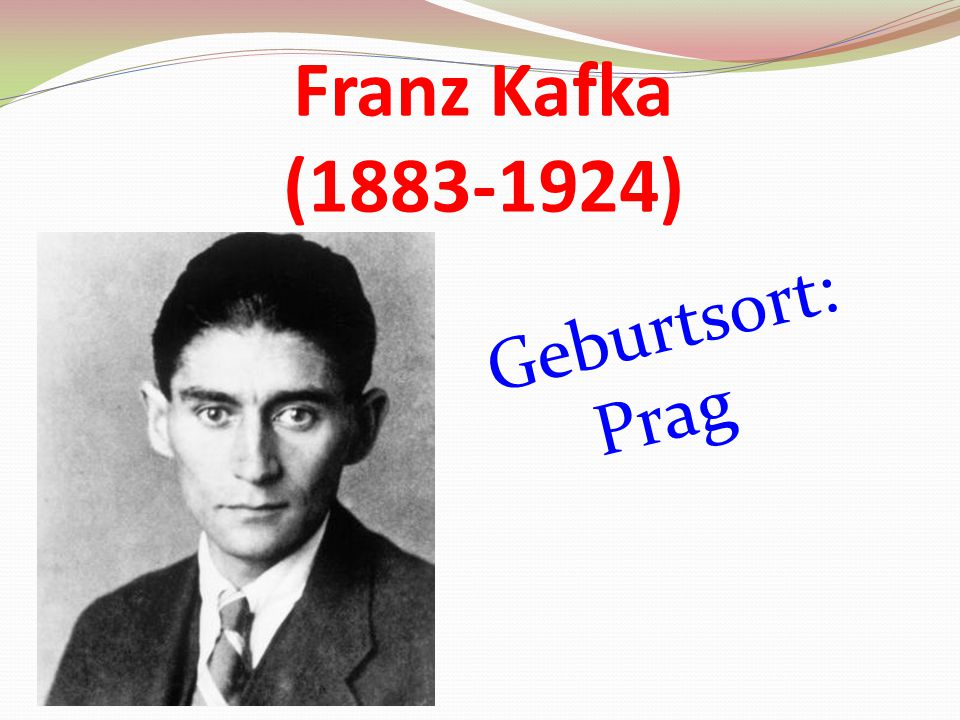 Franz Kafka (1883-1924) Geburtsort: Prag