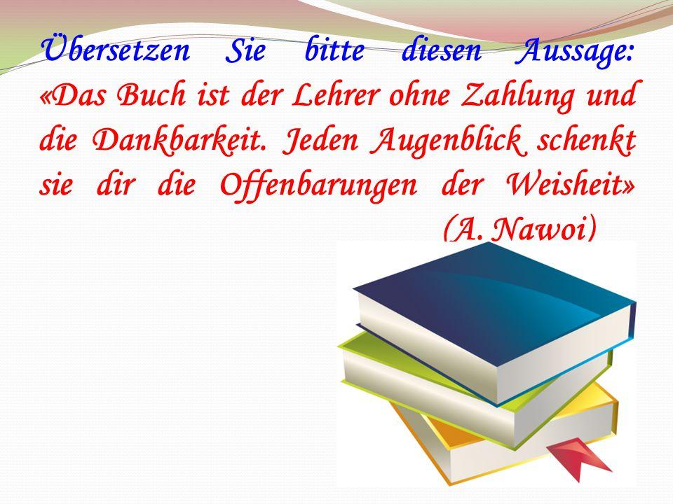 Übersetzen Sie bitte diesen Aussage: «Das Buch ist der Lehrer ohne Zahlung und die Dankbarkeit.