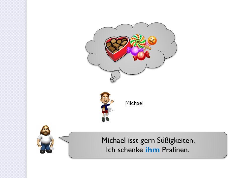 Michael isst gern Süßigkeiten. Ich schenke ihm Pralinen.