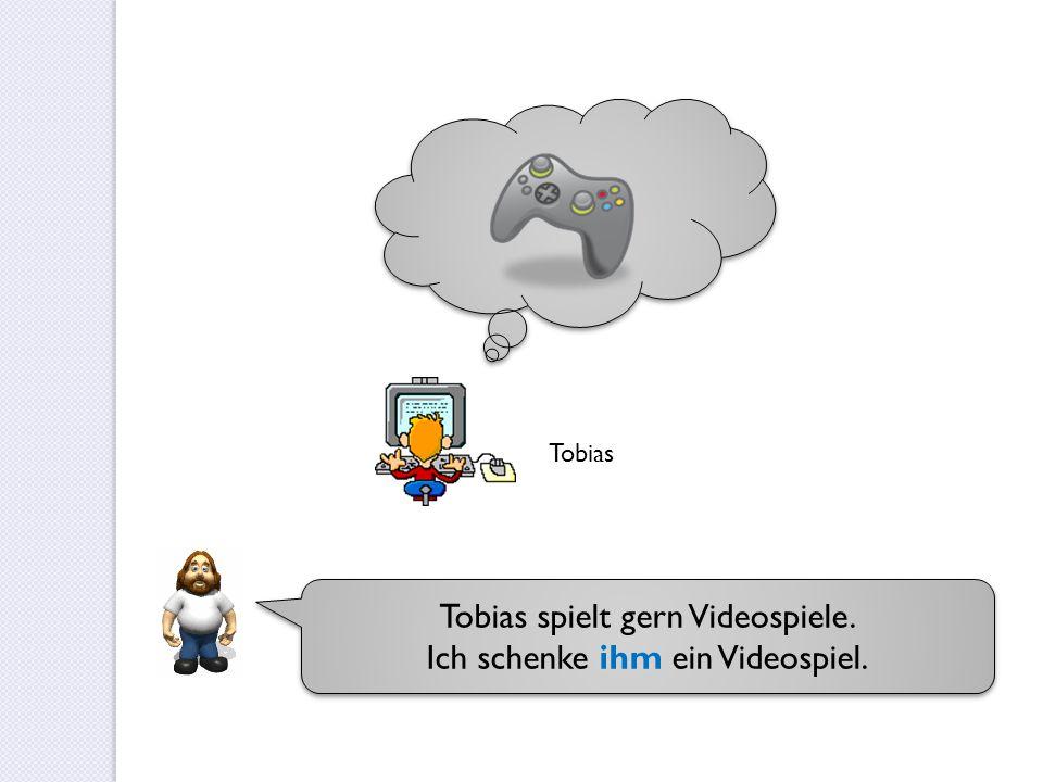 Tobias spielt gern Videospiele. Ich schenke ihm ein Videospiel.