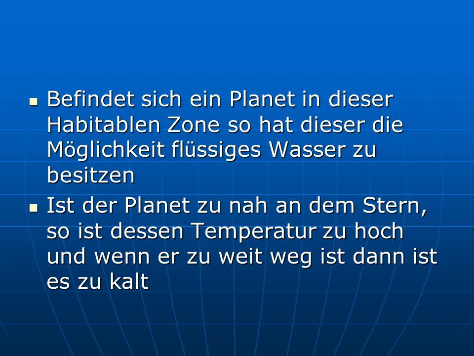 Befindet sich ein Planet in dieser Habitablen Zone so hat dieser die Möglichkeit flüssiges Wasser zu besitzen