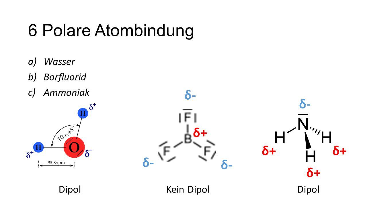 6 Polare Atombindung δ- δ- δ+ δ+ δ+ δ- δ- δ+ Wasser Borfluorid