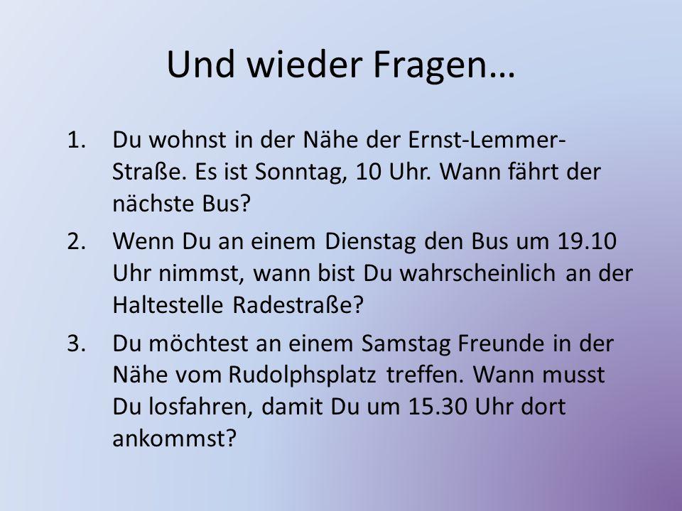 Und wieder Fragen… Du wohnst in der Nähe der Ernst-Lemmer-Straße. Es ist Sonntag, 10 Uhr. Wann fährt der nächste Bus