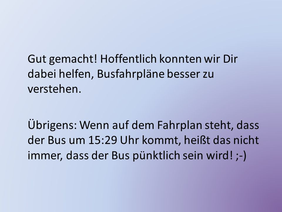 Gut gemacht! Hoffentlich konnten wir Dir dabei helfen, Busfahrpläne besser zu verstehen.